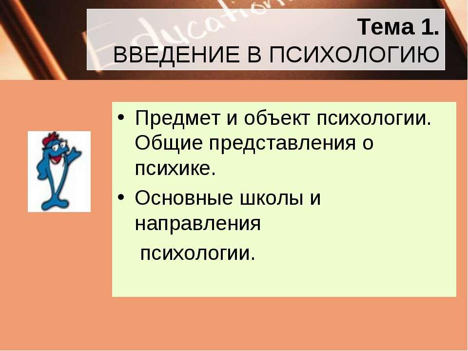 Тема 1. ВВЕДЕНИЕ В ПСИХОЛОГИЮ Предмет и объект психологии. Общие представлени...
