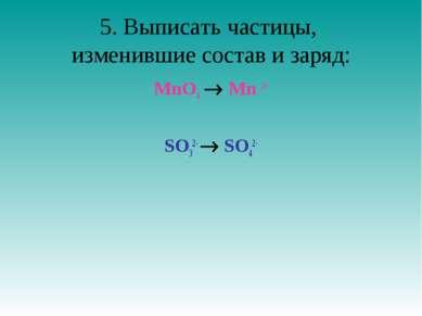 5. Выписать частицы, изменившие состав и заряд: MnO4- Mn 2+ SO32- SO42-