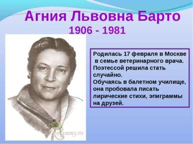 Агния Львовна Барто 1906 - 1981 Родилась 17 февраля в Москве в семье ветерина...