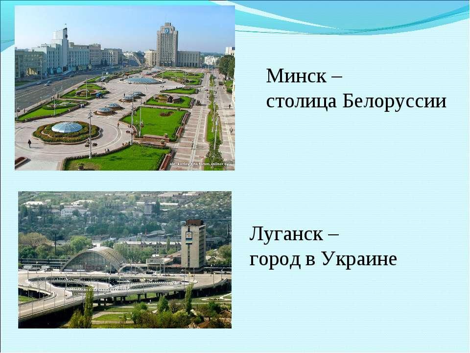 Луганск – город в Украине Минск – столица Белоруссии