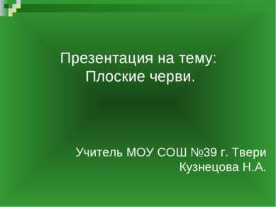 Презентация на тему: Плоские черви. Учитель МОУ СОШ №39 г. Твери Кузнецова Н.А.