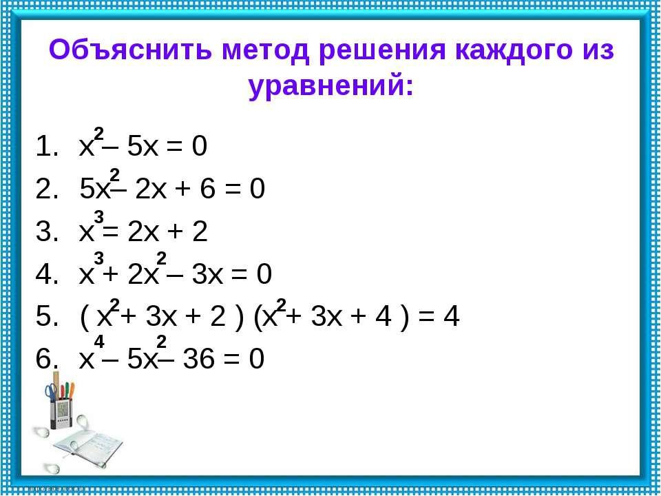 Объяснить метод решения каждого из уравнений: х – 5х = 0 5х– 2х + 6 = 0 х = 2...