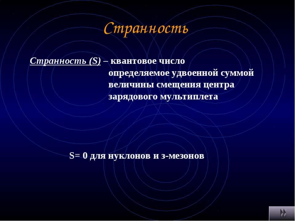 Странность Странность (S) – квантовое число определяемое удвоенной суммой вел...