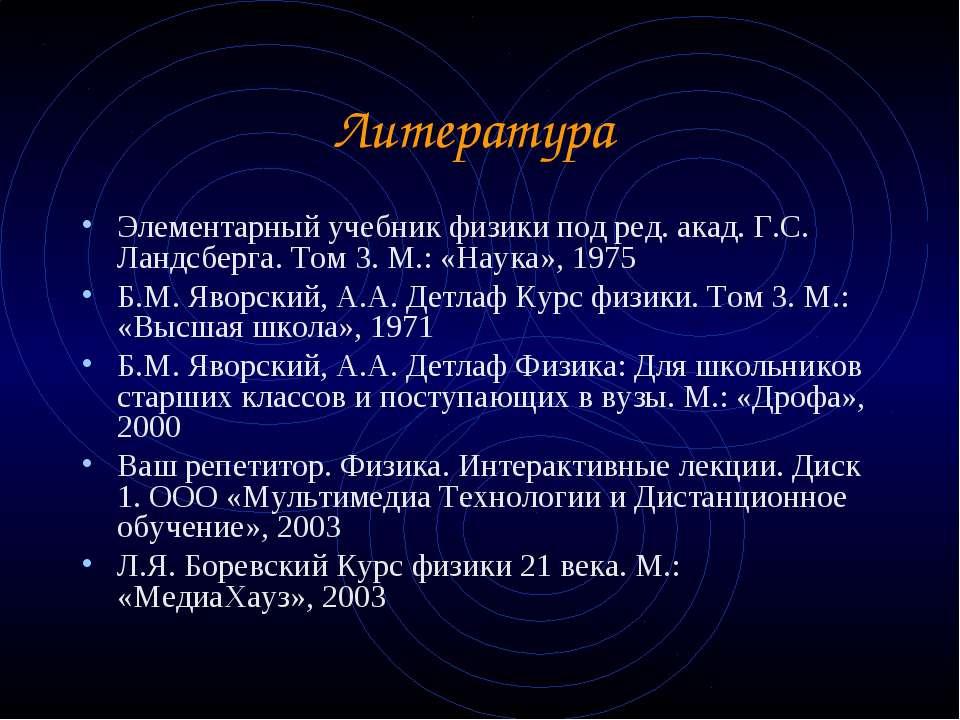 Литература Элементарный учебник физики под ред. акад. Г.С. Ландсберга. Том 3....