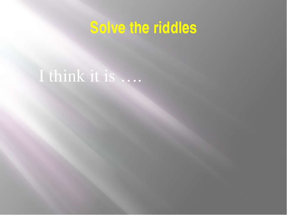 Solve the riddles I think it is ….