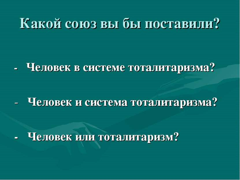 Какой союз вы бы поставили? - Человек в системе тоталитаризма? - Человек и си...