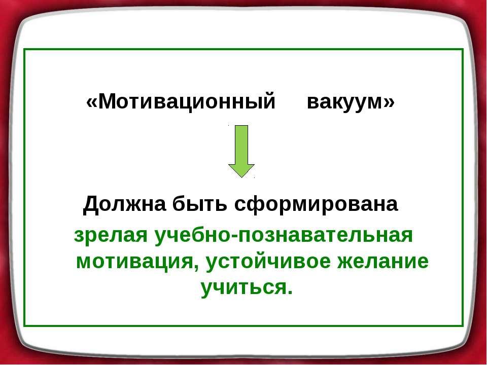 «Мотивационный вакуум» Должна быть сформирована зрелая учебно-познаватель...