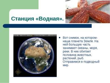 Станция «Водная». Вот снимок, на котором- наша планета Земля. На ней большую ...