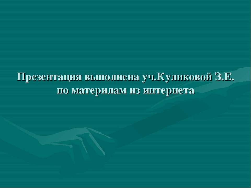 Презентация выполнена уч.Куликовой З.Е. по материлам из интернета