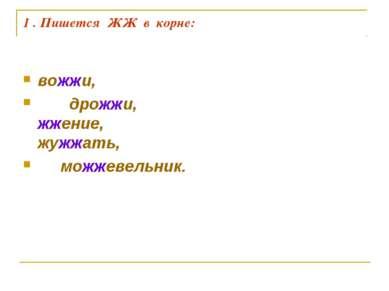 1 . Пишется ЖЖ в корне: вожжи, дрожжи, жжение, жужжать, можжевельник.