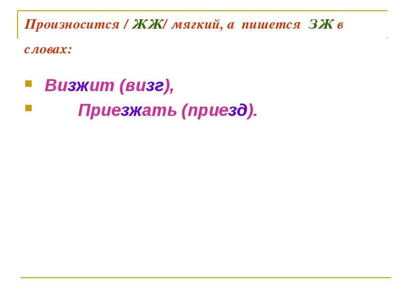 Произносится / ЖЖ/ мягкий, а пишется ЗЖ в словах: Визжит (визг), Приезжать (п...