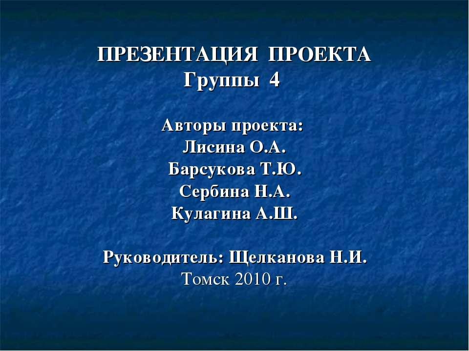 ПРЕЗЕНТАЦИЯ ПРОЕКТА Группы 4 Авторы проекта: Лисина О.А. Барсукова Т.Ю. Серби...