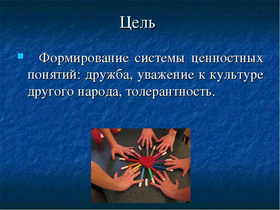 Цель Формирование системы ценностных понятий: дружба, уважение к культуре дру...