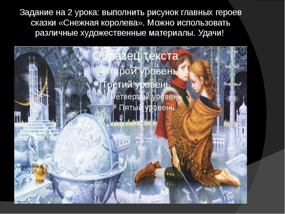 Задание на 2 урока: выполнить рисунок главных героев сказки «Снежная королева...
