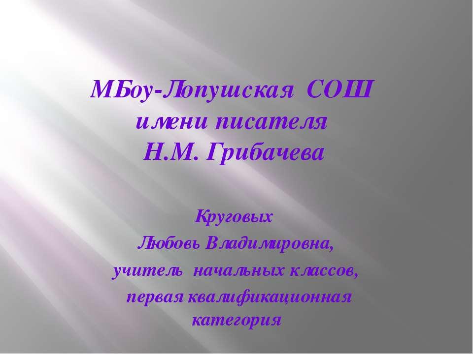МБоу-Лопушская СОШ имени писателя Н.М. Грибачева Круговых Любовь Владимировна...