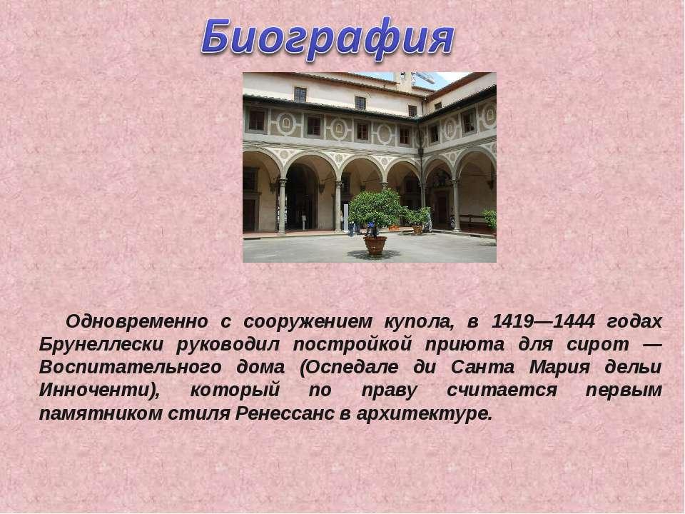 Одновременно с сооружением купола, в 1419—1444 годах Брунеллески руководил по...