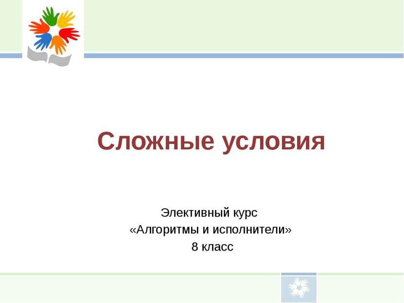 Сложные условия Элективный курс «Алгоритмы и исполнители» 8 класс
