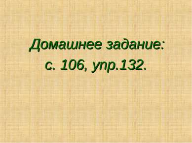 Домашнее задание: с. 106, упр.132.