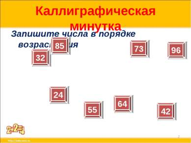 Каллиграфическая минутка Запишите числа в порядке возрастания * 32 24 85 64 7...