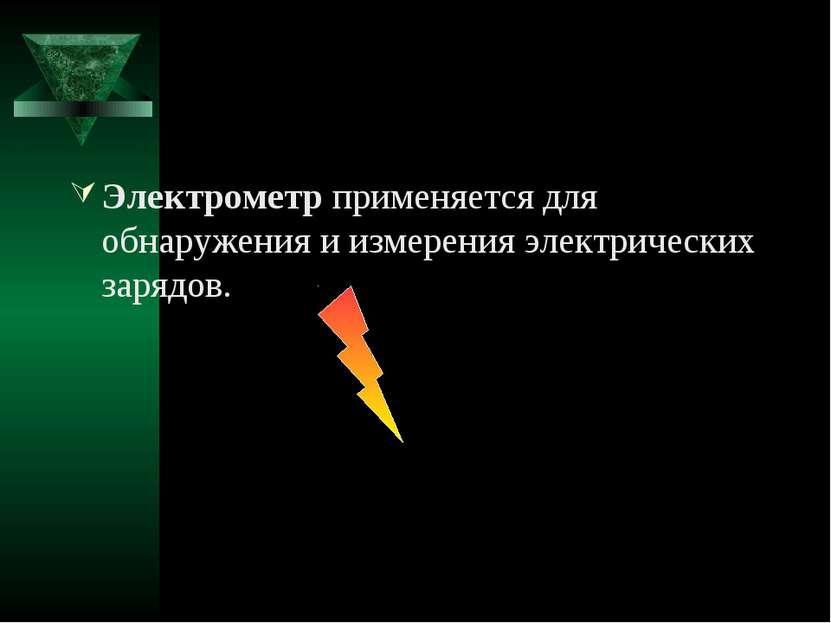 Электрометр применяется для обнаружения и измерения электрических зарядов.