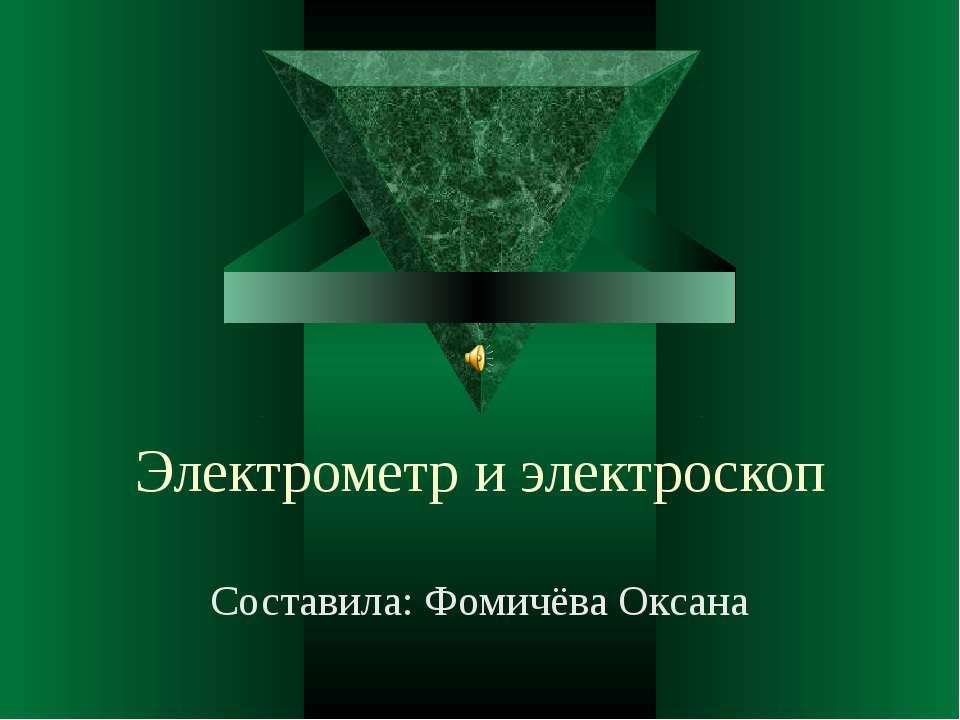Электрометр и электроскоп Составила: Фомичёва Оксана
