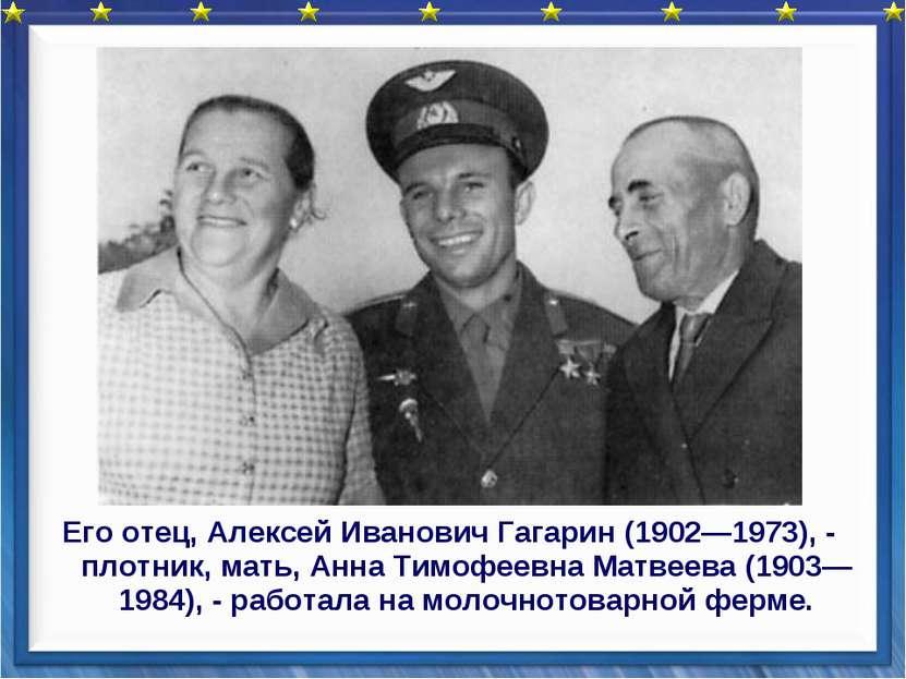 Его отец, Алексей Иванович Гагарин (1902—1973), - плотник, мать, Анна Тимофее...