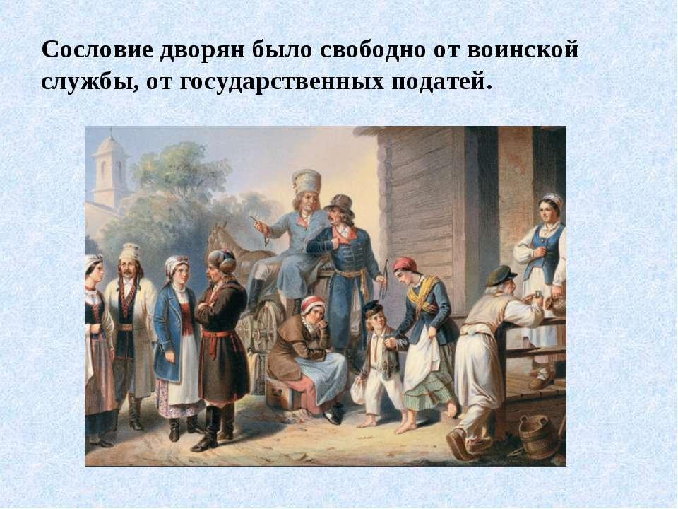 Сословие дворян было свободно от воинской службы, от государственных податей.