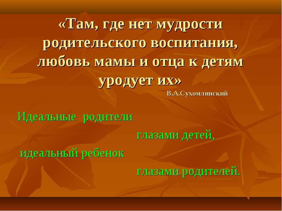 «Там, где нет мудрости родительского воспитания, любовь мамы и отца к детям у...