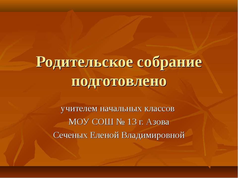 Родительское собрание подготовлено учителем начальных классов МОУ СОШ № 13 г....