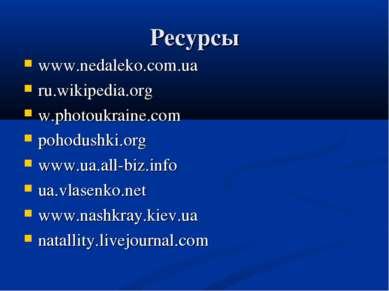 Ресурсы www.nedaleko.com.ua ru.wikipedia.org w.photoukraine.com pohodushki.or...