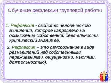 Обучение рефлексии групповой работы 1. Рефлексия - свойство человеческого мыш...