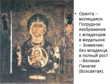 Оранта – молящаяся. Погрудное изображение с младенцем в медальоне – Знамение;...