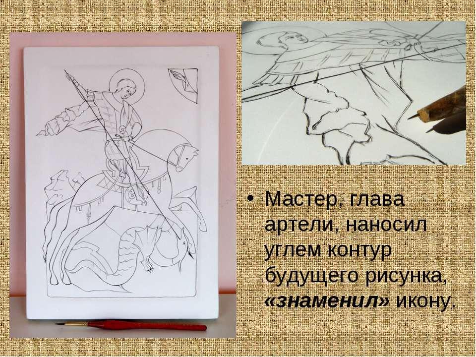 Мастер, глава артели, наносил углем контур будущего рисунка, «знаменил» икону.