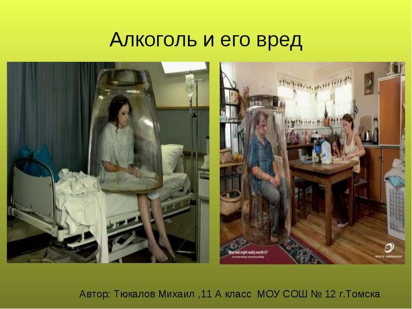 Алкоголь и его вред Автор: Тюкалов Михаил ,11 А класс МОУ СОШ № 12 г.Томска
