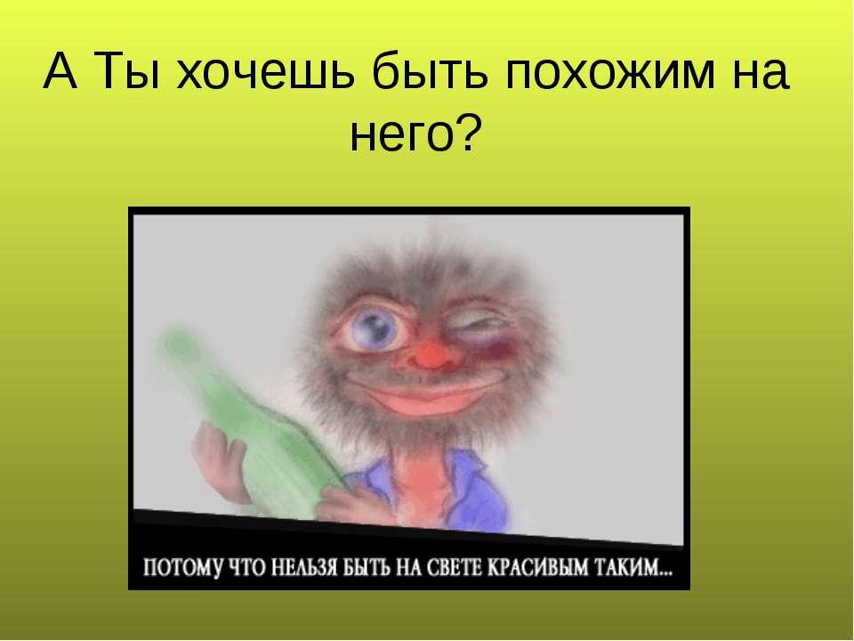А Ты хочешь быть похожим на него?