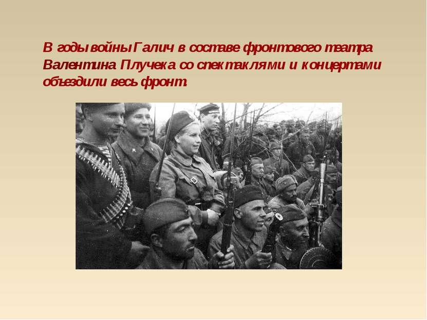 В годы войны Галич в составе фронтового театра Валентина Плучека со спектакля...