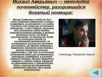 Михаил Аверьяныч — немолодой почтмейстер, разорившийся богатый помещик: Михаи...
