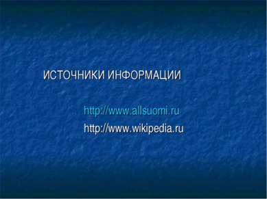 ИСТОЧНИКИ ИНФОРМАЦИИ http://www.allsuomi.ru http://www.wikipedia.ru