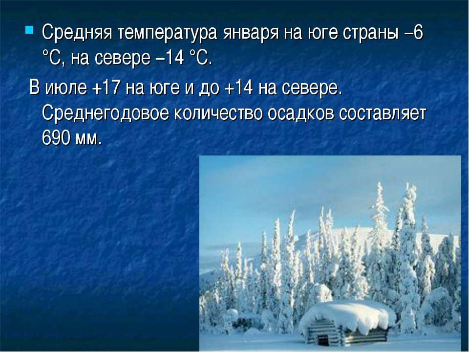 Средняя температура января на юге страны −6 °C, на севере −14 °C. В июле +17 ...