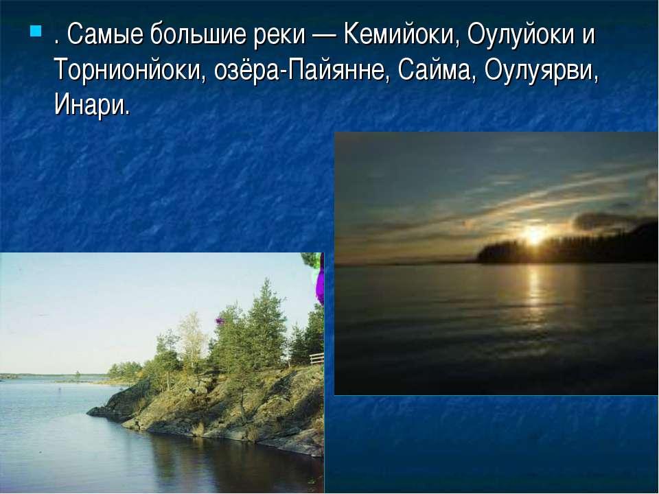 . Самые большие реки — Кемийоки, Оулуйоки и Торнионйоки, озёра-Пайянне, Сайма...