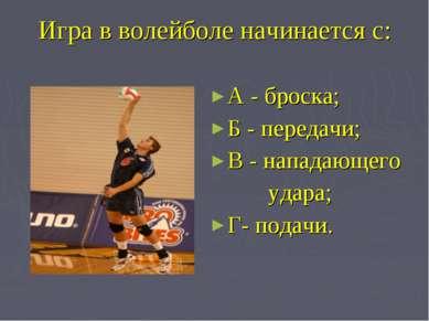 Игра в волейболе начинается с: А - броска; Б - передачи; В - нападающего удар...