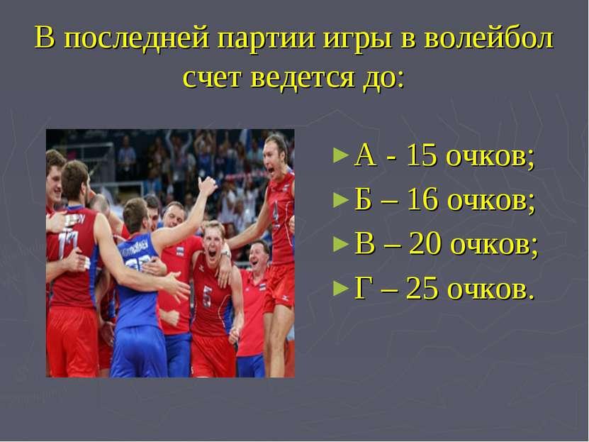 В последней партии игры в волейбол счет ведется до: А - 15 очков; Б – 16 очко...