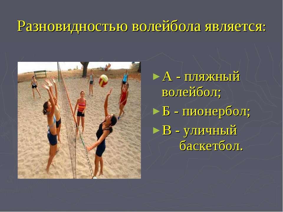 Разновидностью волейбола является: А - пляжный волейбол; Б - пионербол; В - у...
