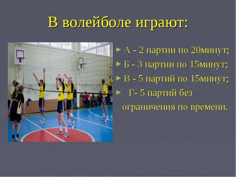 В волейболе играют: А - 2 партии по 20минут; Б - 3 партии по 15минут; В - 5 п...