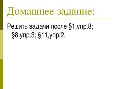 Домашнее задание: Решить задачи после §1,упр.8; §8,упр.3; §11,упр.2.