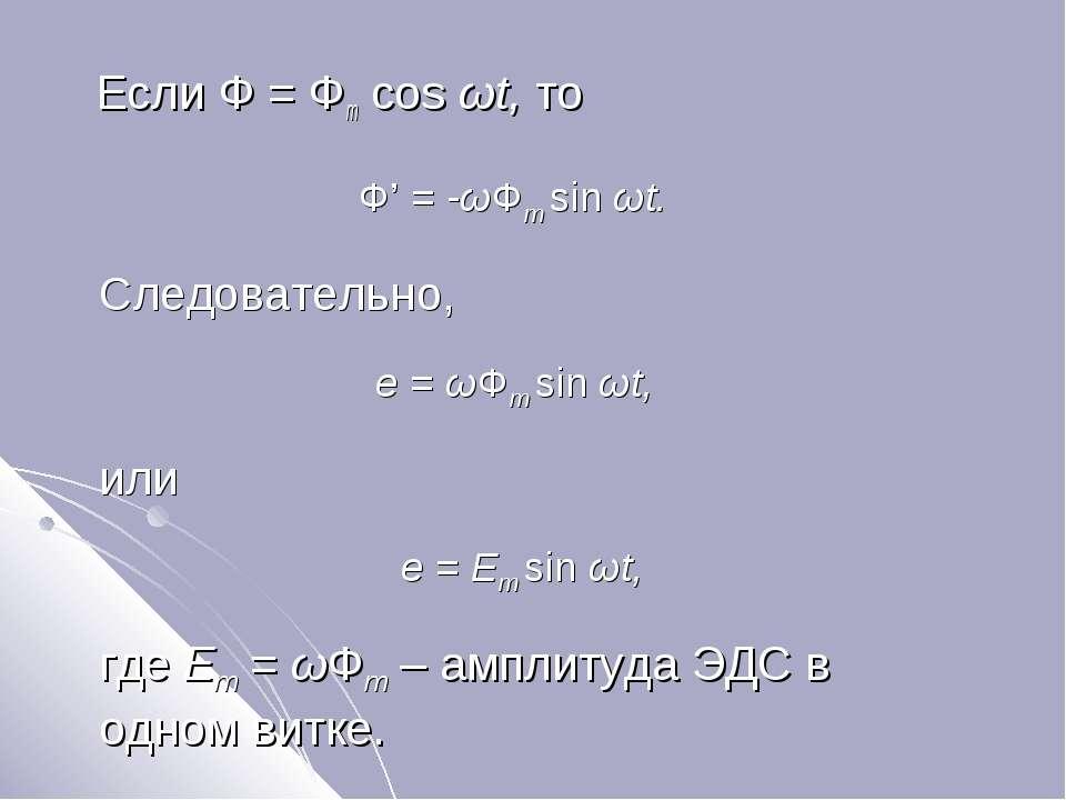 Если Ф = Фm cos ωt, то Ф' = -ωФm sin ωt. Следовательно, e = ωФm sin ωt, или e...