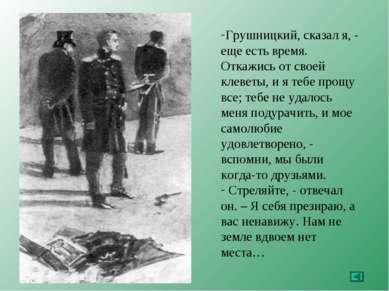 Грушницкий, сказал я, - еще есть время. Откажись от своей клеветы, и я тебе п...