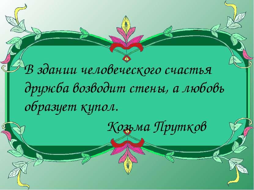 В здании человеческого счастья дружба возводит стены, а любовь образует купол...