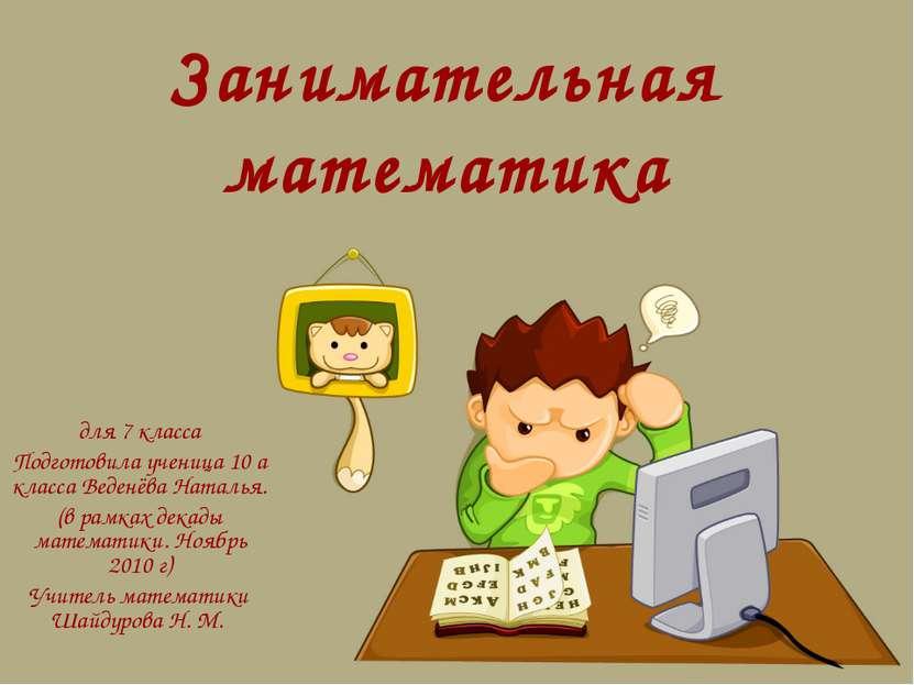 Занимательная математика для 7 класса Подготовила ученица 10 а класса Веденёв...