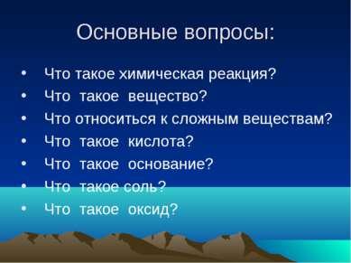 Основные вопросы: Что такое химическая реакция? Что такое вещество? Что относ...